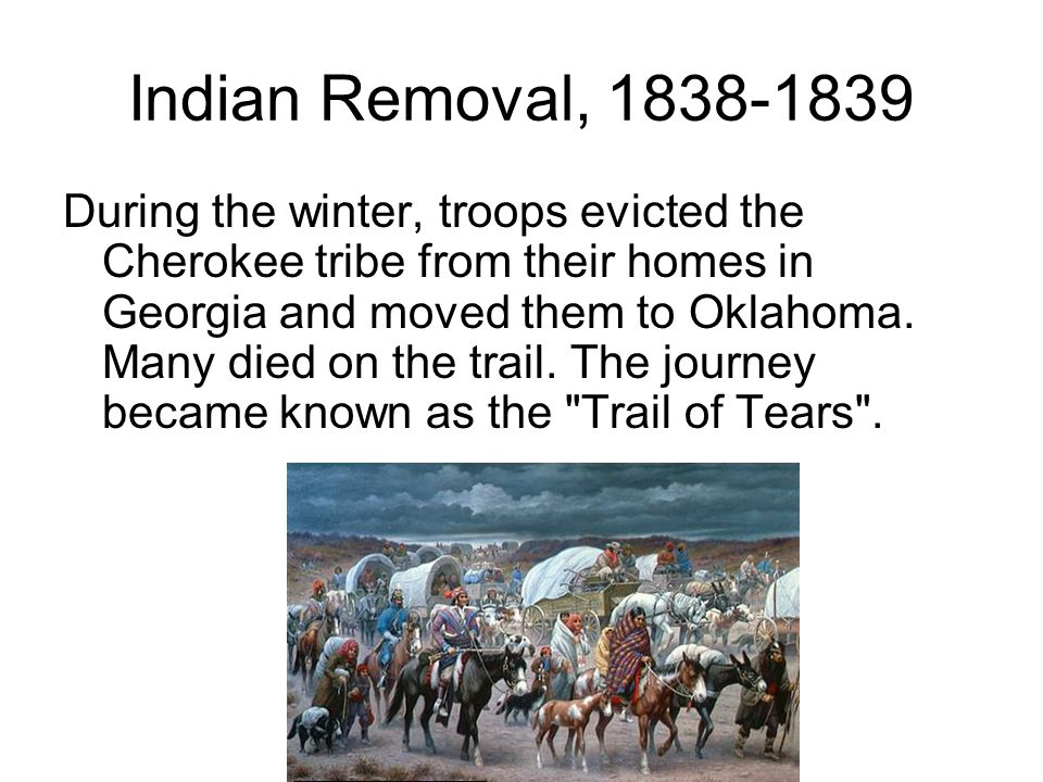 Indian Removal, During the winter, troops evicted the Cherokee tribe from their homes in Georgia and moved them to Oklahoma.