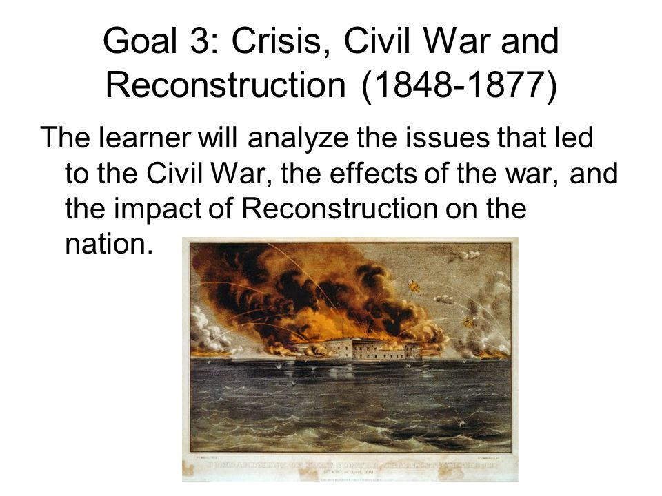 Goal 3: Crisis, Civil War and Reconstruction ( ) The learner will analyze the issues that led to the Civil War, the effects of the war, and the impact of Reconstruction on the nation.