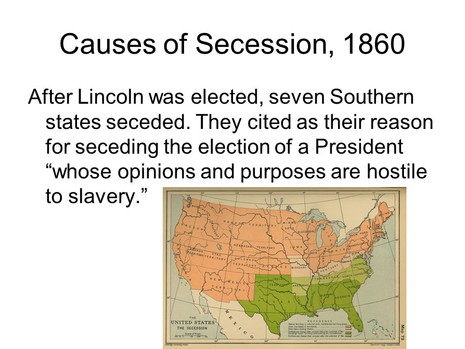Causes of Secession, 1860 After Lincoln was elected, seven Southern states seceded.