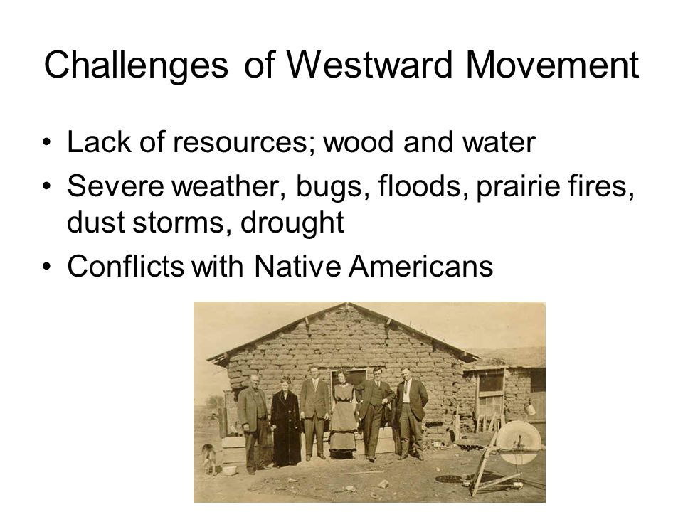 Challenges of Westward Movement Lack of resources; wood and water Severe weather, bugs, floods, prairie fires, dust storms, drought Conflicts with Native Americans
