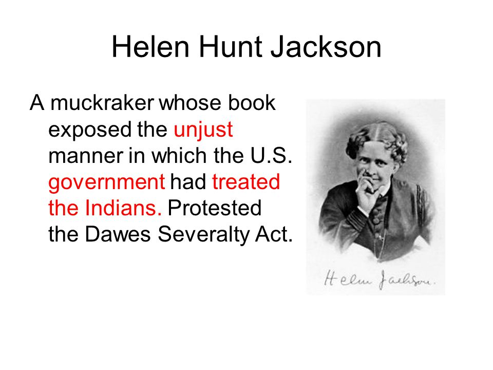 Helen Hunt Jackson A muckraker whose book exposed the unjust manner in which the U.S.