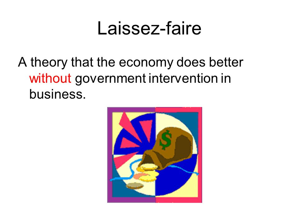 Laissez-faire A theory that the economy does better without government intervention in business.