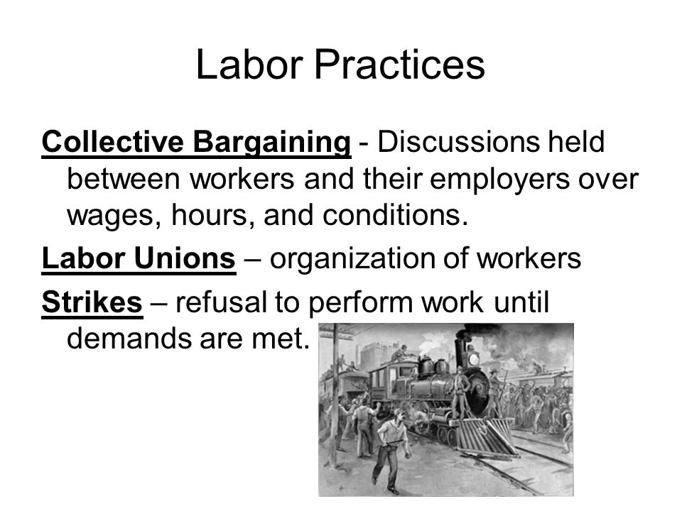 Labor Practices Collective Bargaining - Discussions held between workers and their employers over wages, hours, and conditions.