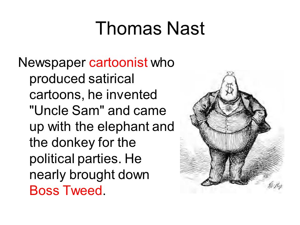 Thomas Nast Newspaper cartoonist who produced satirical cartoons, he invented Uncle Sam and came up with the elephant and the donkey for the political parties.