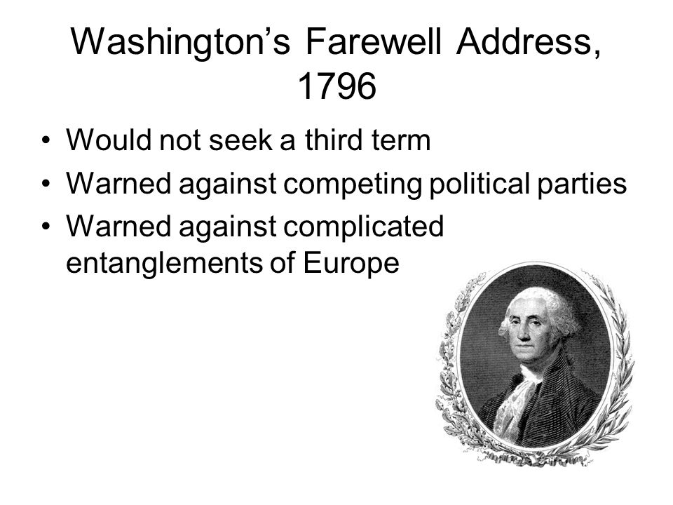 Washington's Farewell Address, 1796 Would not seek a third term Warned against competing political parties Warned against complicated entanglements of Europe