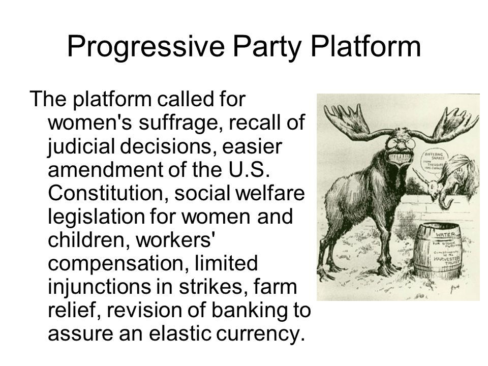 Progressive Party Platform The platform called for women s suffrage, recall of judicial decisions, easier amendment of the U.S.