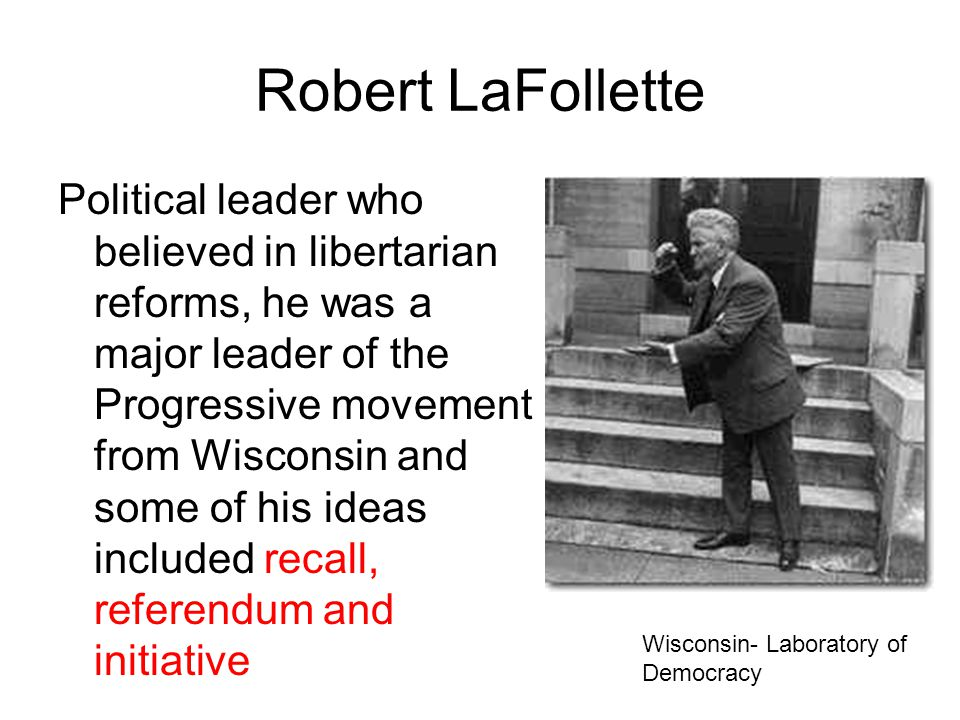Robert LaFollette Political leader who believed in libertarian reforms, he was a major leader of the Progressive movement from Wisconsin and some of his ideas included recall, referendum and initiative Wisconsin- Laboratory of Democracy