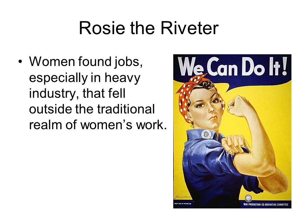 Rosie the Riveter Women found jobs, especially in heavy industry, that fell outside the traditional realm of women's work.
