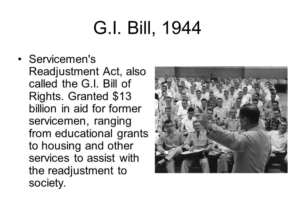 G.I. Bill, 1944 Servicemen's Readjustment Act, also called the G.I. Bill of Rights. Granted $13 billion in aid for former servicemen, ranging from edu