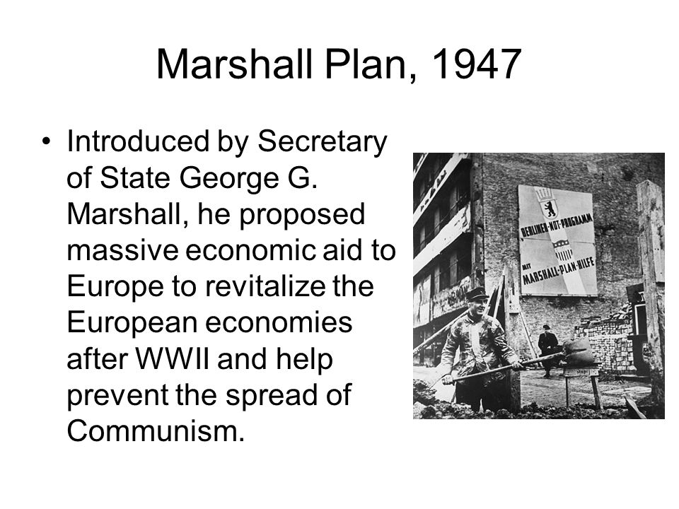Marshall Plan, 1947 Introduced by Secretary of State George G. Marshall, he proposed massive economic aid to Europe to revitalize the European economi