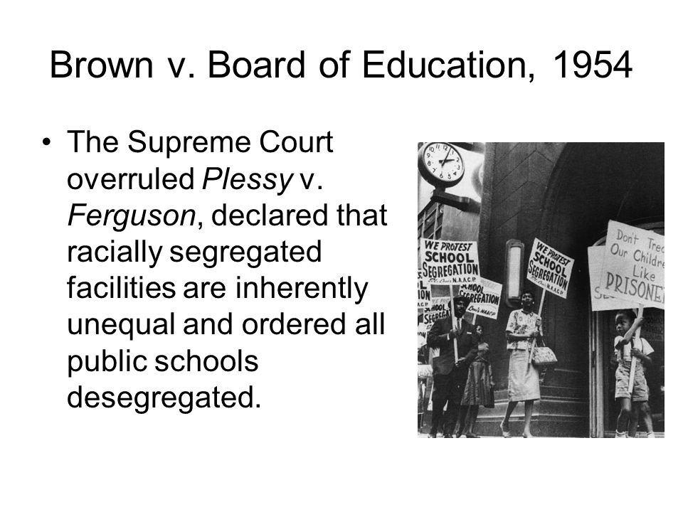 Brown v. Board of Education, 1954 The Supreme Court overruled Plessy v. Ferguson, declared that racially segregated facilities are inherently unequal