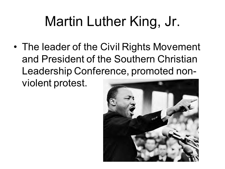 Martin Luther King, Jr. The leader of the Civil Rights Movement and President of the Southern Christian Leadership Conference, promoted non- violent p
