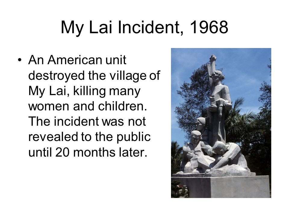 My Lai Incident, 1968 An American unit destroyed the village of My Lai, killing many women and children. The incident was not revealed to the public u