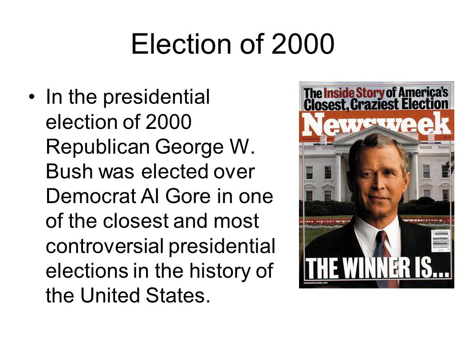 Election of 2000 In the presidential election of 2000 Republican George W. Bush was elected over Democrat Al Gore in one of the closest and most contr
