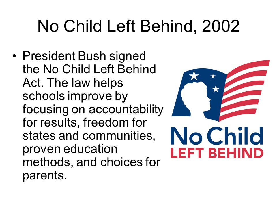 No Child Left Behind, 2002 President Bush signed the No Child Left Behind Act. The law helps schools improve by focusing on accountability for results