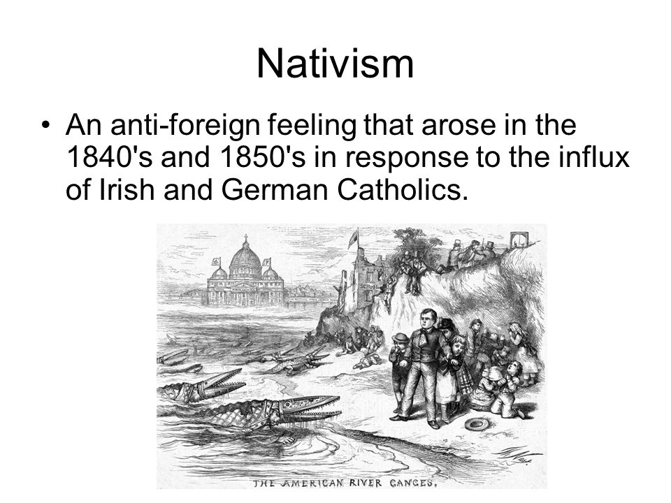 Nativism An anti-foreign feeling that arose in the 1840's and 1850's in response to the influx of Irish and German Catholics.