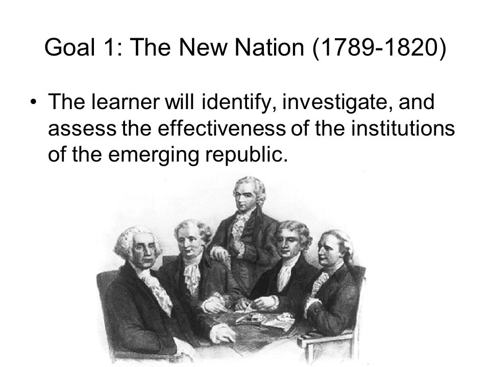 Goal 1: The New Nation (1789-1820) The learner will identify, investigate, and assess the effectiveness of the institutions of the emerging republic.