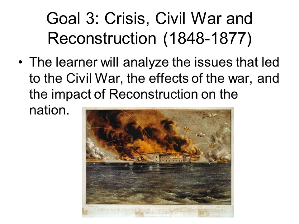 Goal 3: Crisis, Civil War and Reconstruction (1848-1877) The learner will analyze the issues that led to the Civil War, the effects of the war, and th