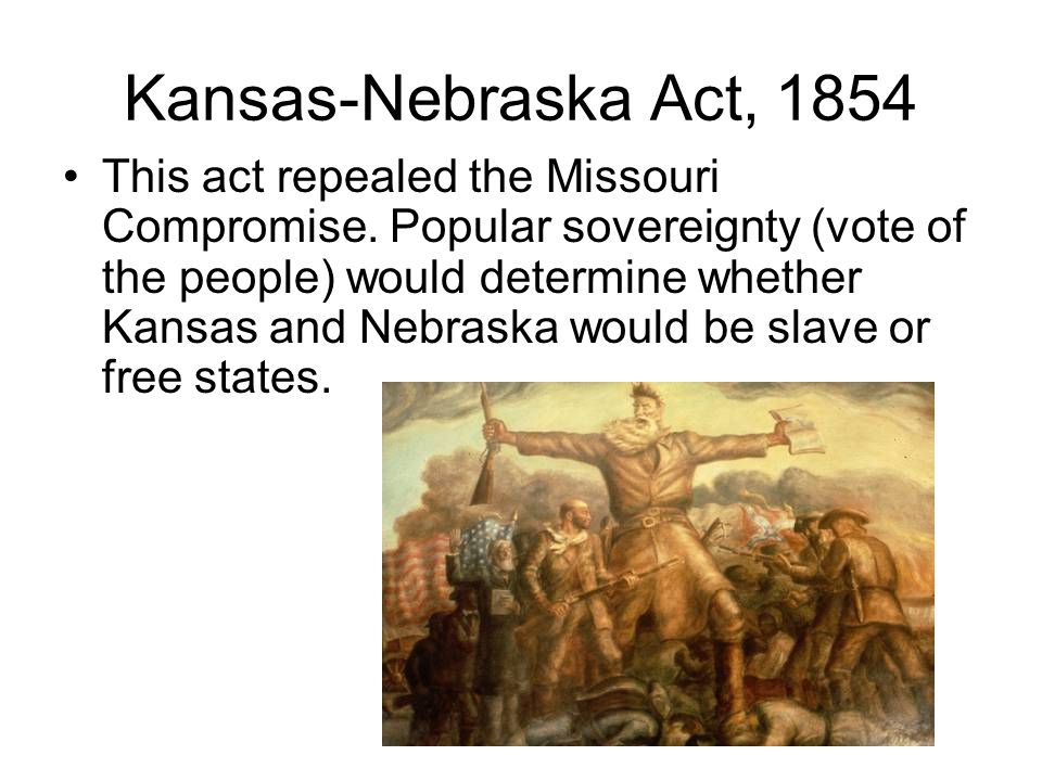 Kansas-Nebraska Act, 1854 This act repealed the Missouri Compromise. Popular sovereignty (vote of the people) would determine whether Kansas and Nebra