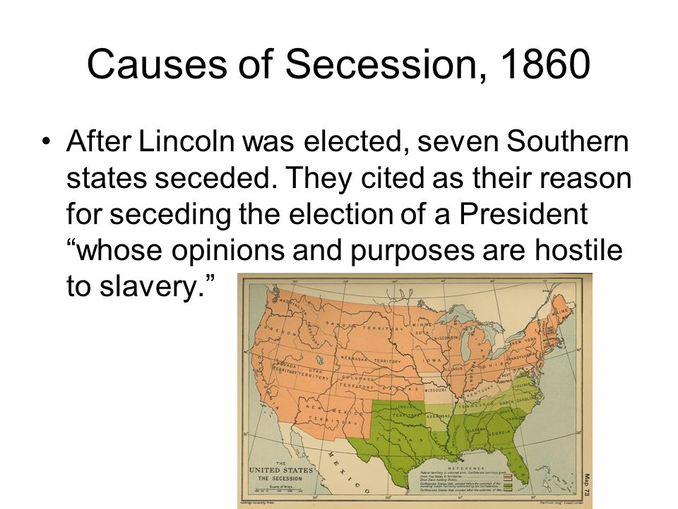 Causes of Secession, 1860 After Lincoln was elected, seven Southern states seceded. They cited as their reason for seceding the election of a Presiden