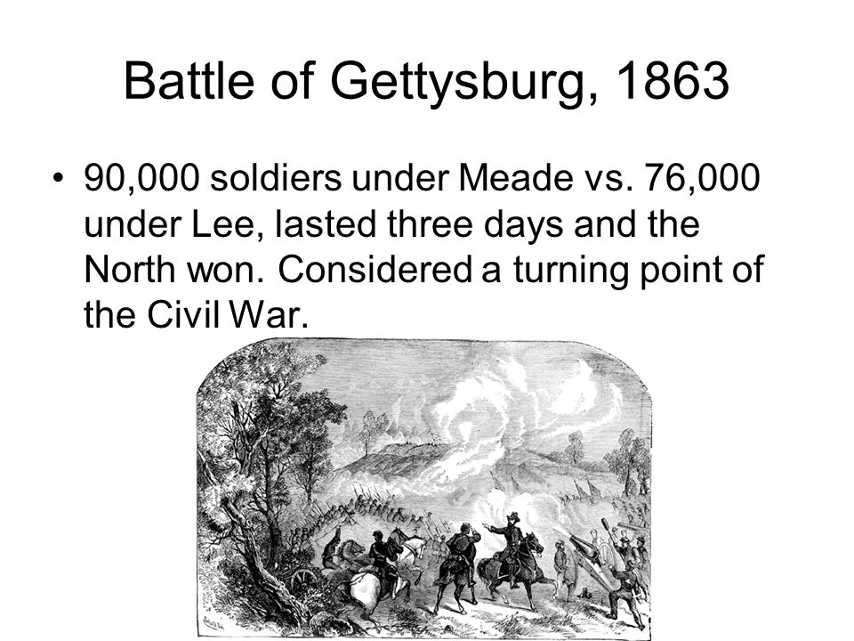 Battle of Gettysburg, 1863 90,000 soldiers under Meade vs. 76,000 under Lee, lasted three days and the North won. Considered a turning point of the Ci