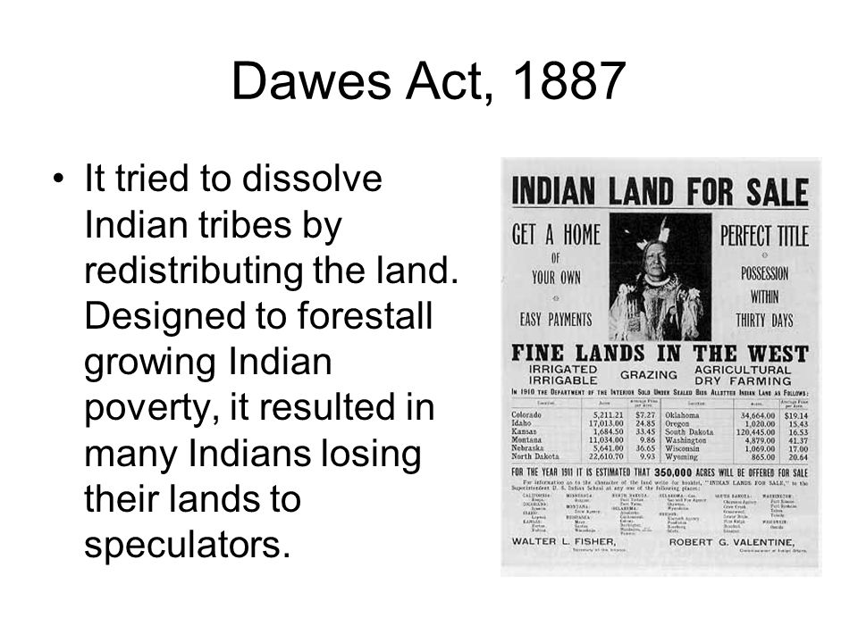 Dawes Act, 1887 It tried to dissolve Indian tribes by redistributing the land. Designed to forestall growing Indian poverty, it resulted in many India