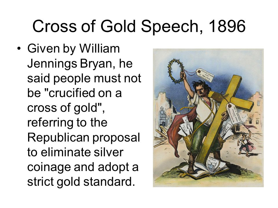 Cross of Gold Speech, 1896 Given by William Jennings Bryan, he said people must not be