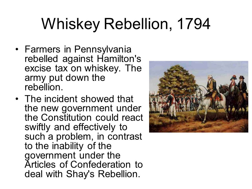 Whiskey Rebellion, 1794 Farmers in Pennsylvania rebelled against Hamilton's excise tax on whiskey. The army put down the rebellion. The incident showe