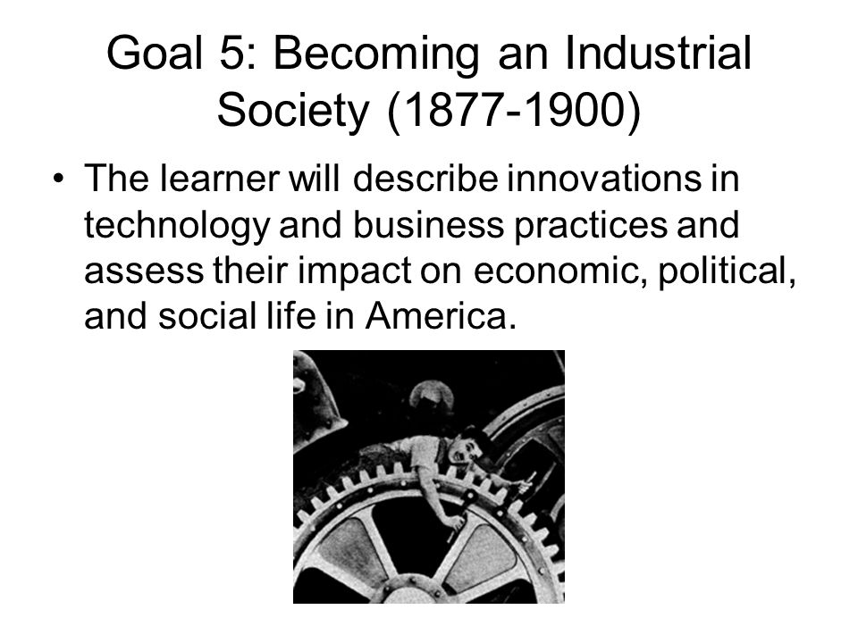 Goal 5: Becoming an Industrial Society (1877-1900) The learner will describe innovations in technology and business practices and assess their impact