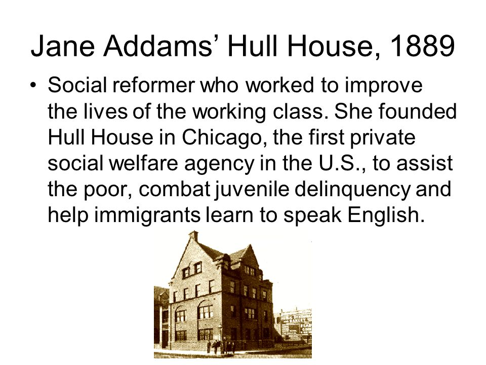 Jane Addams' Hull House, 1889 Social reformer who worked to improve the lives of the working class. She founded Hull House in Chicago, the first priva