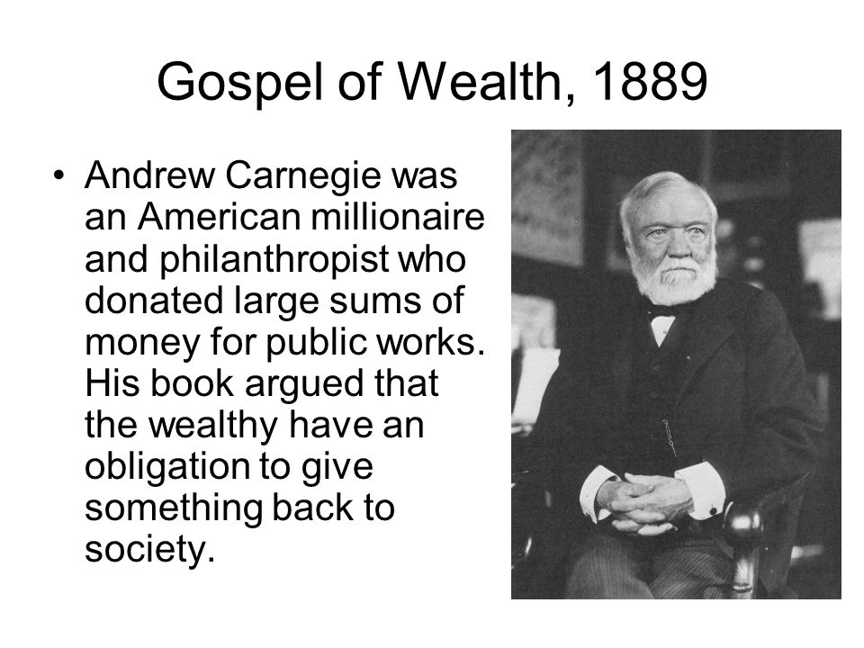 Gospel of Wealth, 1889 Andrew Carnegie was an American millionaire and philanthropist who donated large sums of money for public works. His book argue