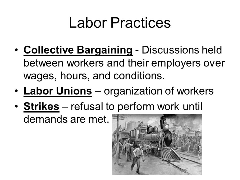 Labor Practices Collective Bargaining - Discussions held between workers and their employers over wages, hours, and conditions. Labor Unions – organiz
