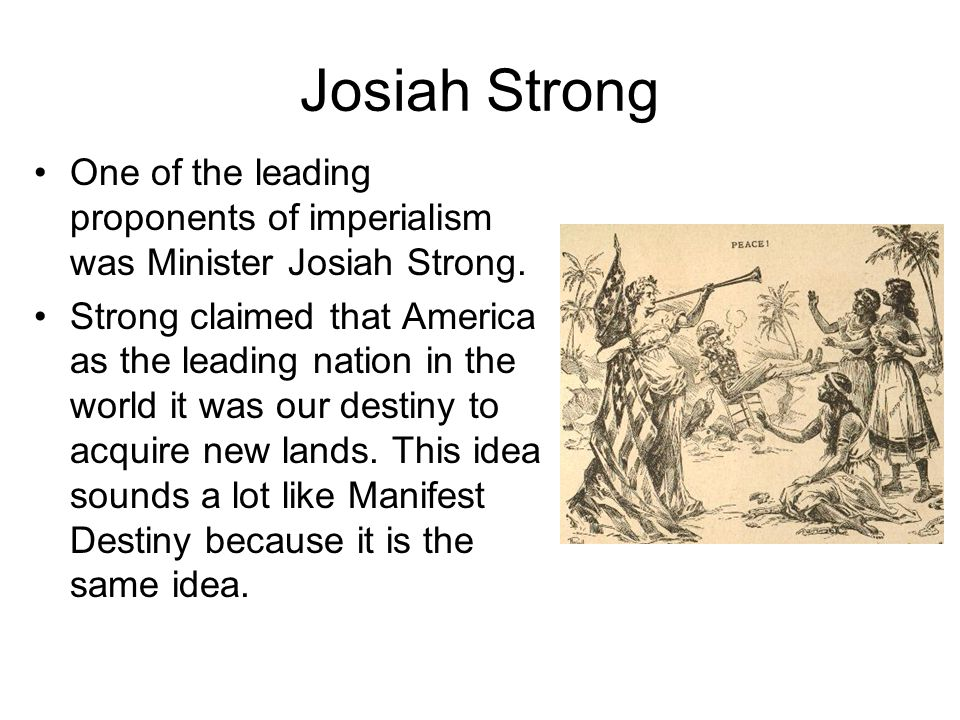 Josiah Strong One of the leading proponents of imperialism was Minister Josiah Strong. Strong claimed that America as the leading nation in the world