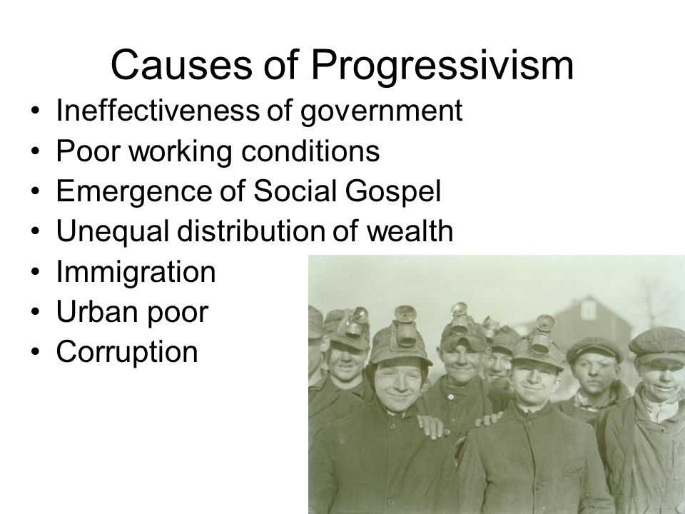 Causes of Progressivism Ineffectiveness of government Poor working conditions Emergence of Social Gospel Unequal distribution of wealth Immigration Ur