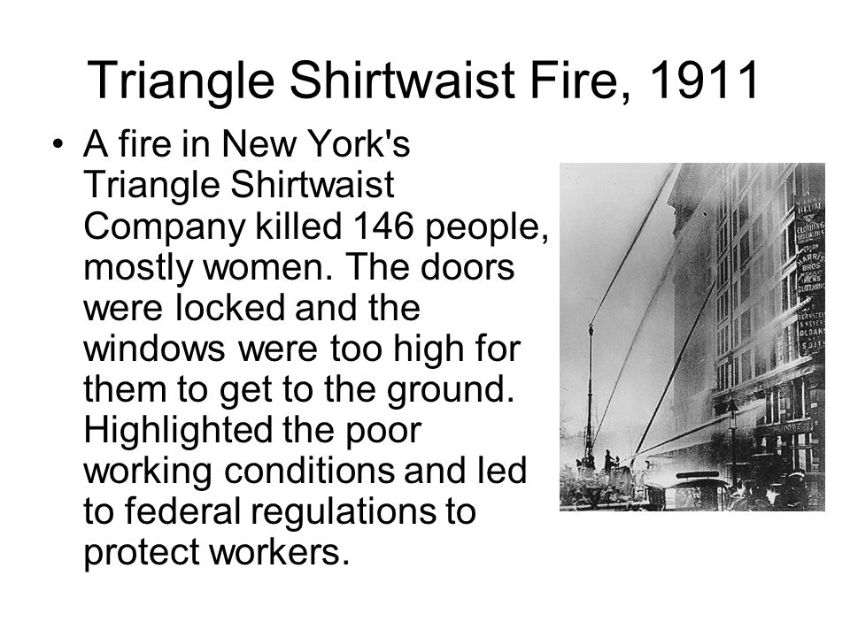 Triangle Shirtwaist Fire, 1911 A fire in New York's Triangle Shirtwaist Company killed 146 people, mostly women. The doors were locked and the windows