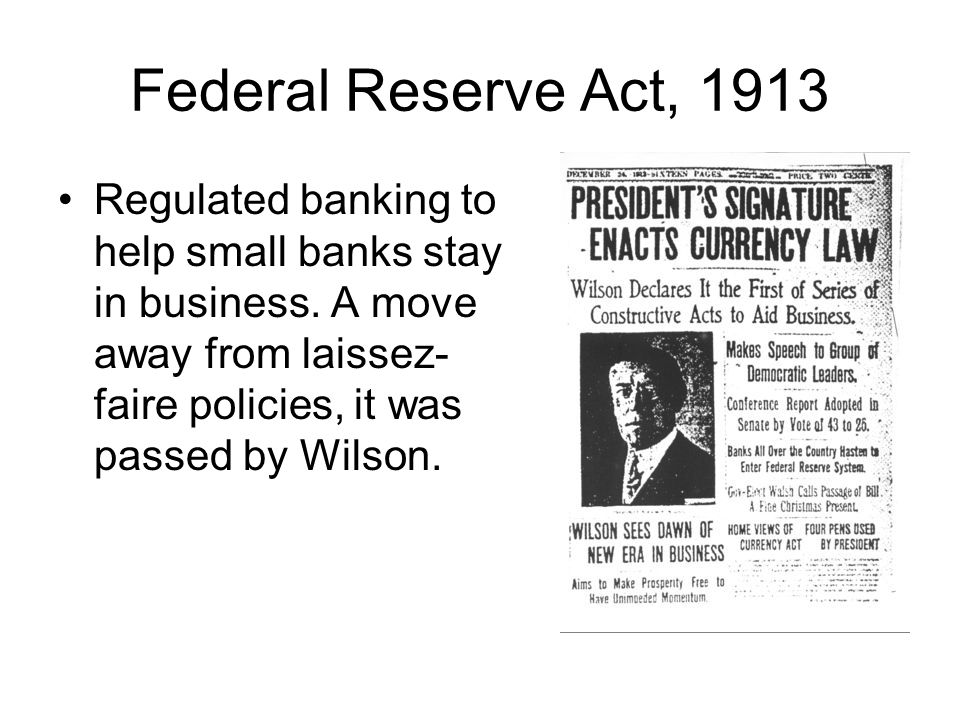 Federal Reserve Act, 1913 Regulated banking to help small banks stay in business. A move away from laissez- faire policies, it was passed by Wilson.