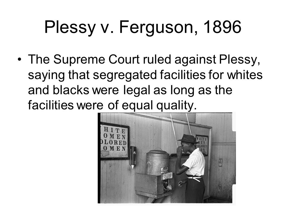 Plessy v. Ferguson, 1896 The Supreme Court ruled against Plessy, saying that segregated facilities for whites and blacks were legal as long as the fac