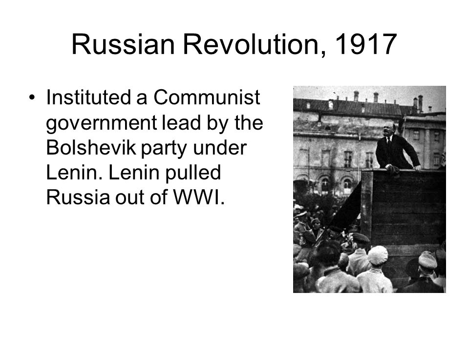 Russian Revolution, 1917 Instituted a Communist government lead by the Bolshevik party under Lenin. Lenin pulled Russia out of WWI.
