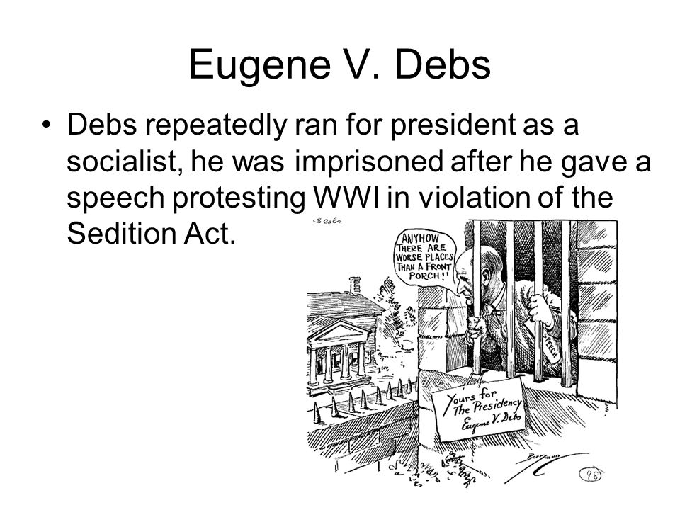 Eugene V. Debs Debs repeatedly ran for president as a socialist, he was imprisoned after he gave a speech protesting WWI in violation of the Sedition