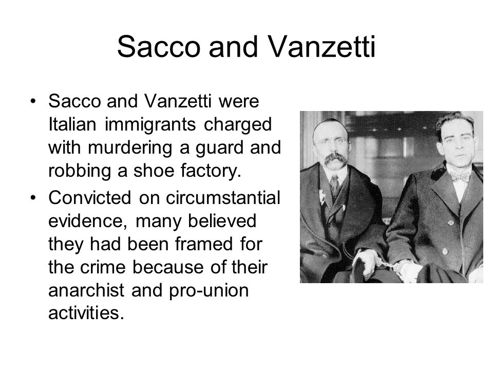 Sacco and Vanzetti Sacco and Vanzetti were Italian immigrants charged with murdering a guard and robbing a shoe factory. Convicted on circumstantial e