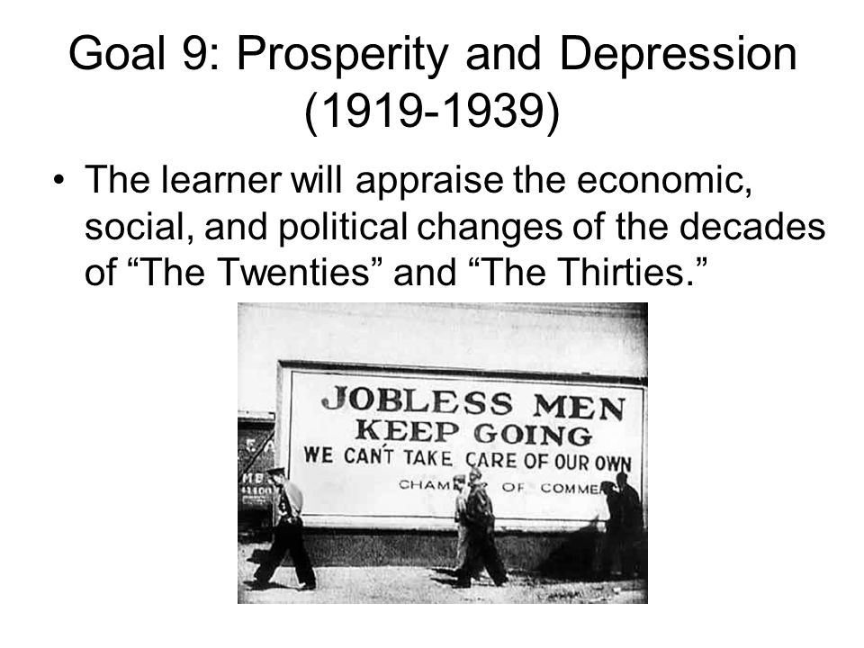 "Goal 9: Prosperity and Depression (1919-1939) The learner will appraise the economic, social, and political changes of the decades of ""The Twenties"" a"