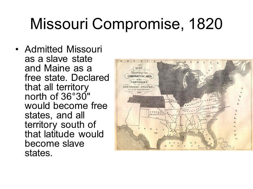 Missouri Compromise, 1820 Admitted Missouri as a slave state and Maine as a free state. Declared that all territory north of 36°30