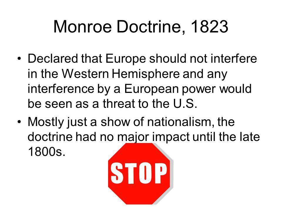 Monroe Doctrine, 1823 Declared that Europe should not interfere in the Western Hemisphere and any interference by a European power would be seen as a