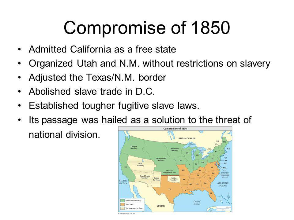 Compromise of 1850 Admitted California as a free state Organized Utah and N.M. without restrictions on slavery Adjusted the Texas/N.M. border Abolishe