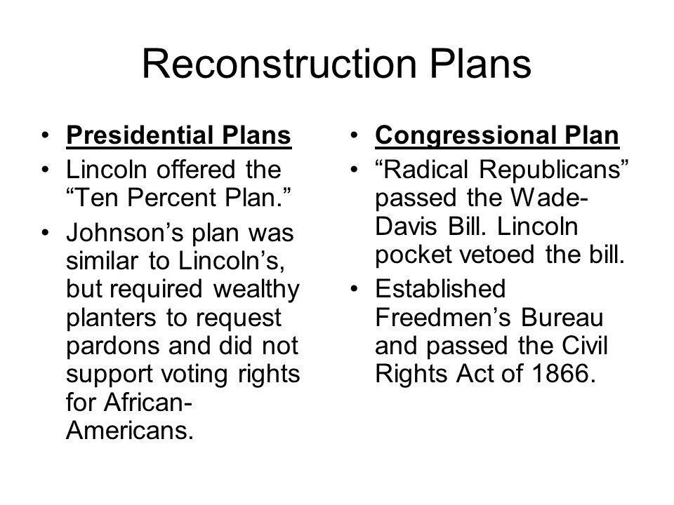 "Reconstruction Plans Presidential Plans Lincoln offered the ""Ten Percent Plan."" Johnson's plan was similar to Lincoln's, but required wealthy planters"