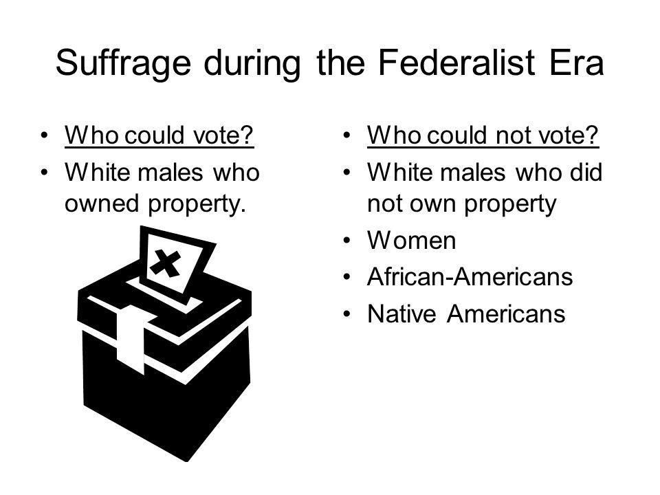 Suffrage during the Federalist Era Who could vote? White males who owned property. Who could not vote? White males who did not own property Women Afri