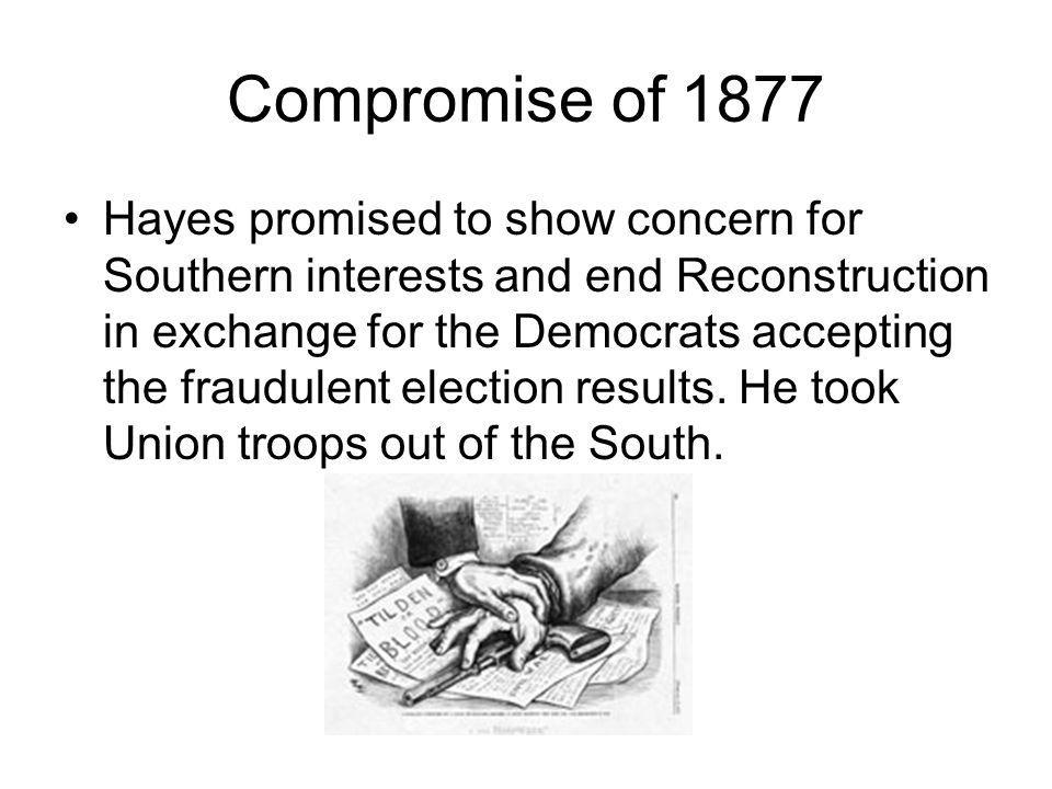 Compromise of 1877 Hayes promised to show concern for Southern interests and end Reconstruction in exchange for the Democrats accepting the fraudulent