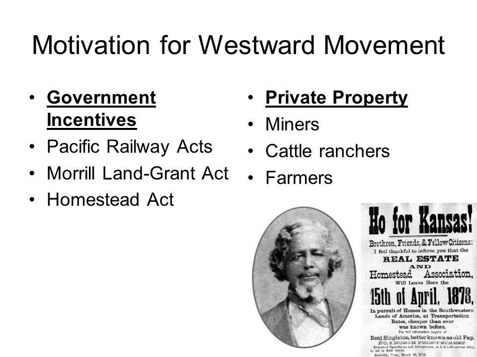 Motivation for Westward Movement Government Incentives Pacific Railway Acts Morrill Land-Grant Act Homestead Act Private Property Miners Cattle ranche