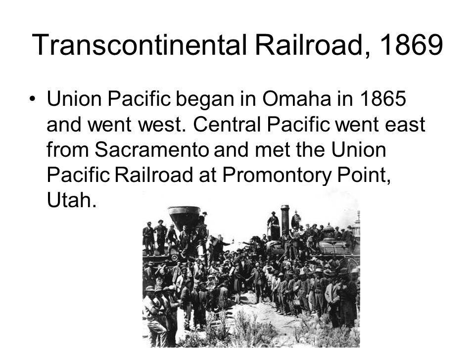Transcontinental Railroad, 1869 Union Pacific began in Omaha in 1865 and went west. Central Pacific went east from Sacramento and met the Union Pacifi