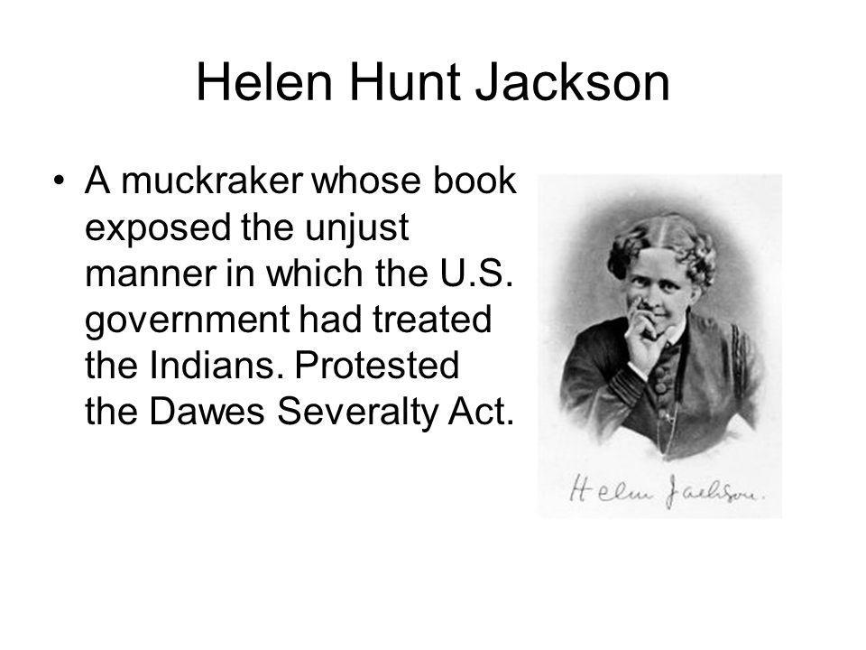 Helen Hunt Jackson A muckraker whose book exposed the unjust manner in which the U.S. government had treated the Indians. Protested the Dawes Severalt